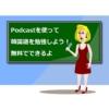 【Podcast(無料)】NHK Worldで韓国語リスニングをする方法