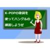 ハングルの練習をK-POPの歌詞を使ってやってみよう!【問題&解説つき】